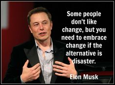 Change or the alternative disaster? Elon Musk Embrace change or it's forced upon you.