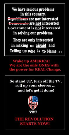 Wake up America! We are the only ones with the power for REAL change.  So stand up, turn off the TV, roll up your sleeves and let's get it done!  THE REVOLUTION STARTS NOW!