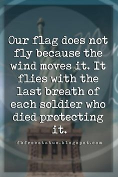 memorial day quotes phrases, Our flag does not fly because the wind moves it. It flies with the last breath of each soldier who died protecting it. Best Independence Day Quotes, Independence Day Pictures, Independence Day India, Memorial Day Thank You, Memorial Day Quotes, Mothers Day Quotes, Father Quotes, India Quotes, Kennedy Quotes