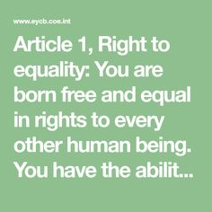 Article 1, Right to equality:  You are born free and equal in rights to every other human being. You have the ability to think and to tell right from wrong. You should treat others with friendship.  Article 2, Freedom from discrimination:  You have all these human rights no matter what your race, skin colour, sex, language, religion, opinions, family background, social or economic status, birth or nationality.  Article 3, Right to life, liberty and personal security:  You have the right to…