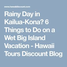 Rainy Day in Kailua-Kona? 6 Things to Do on a Wet Big Island Vacation - Hawaii Tours Discount Blog