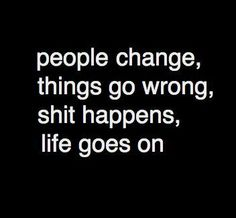 people change,  things go wrong,  shit happens,  life goes on