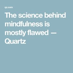 The science behind mindfulness is mostly flawed — Quartz