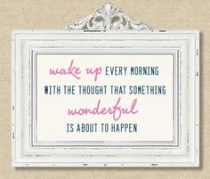 wake up every morning with the thought that something wonderful is about to happen.