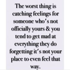 The worst thing is catching feelings for someone who's not officially yours you tend to get mad at everything they do forgetting it's not your place to even feel that way. Mad Quotes, Life Quotes Love, Cute Quotes, Happy Quotes, Words Quotes, Quotes To Live By, Qoutes, Sayings, The Words