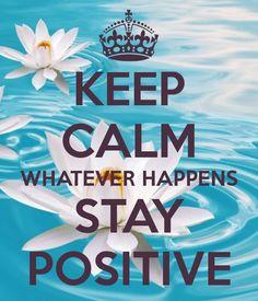 KEEP CALM WHATEVER HAPPENS THINK POSITIVE Keep Calm
