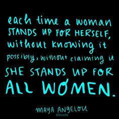 Each time a woman stands up for herself, without knowing it possibly, without claiming it, she stands up for all women. - Maya Angelou