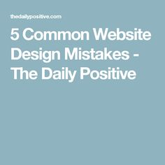 5 Common Website Design Mistakes - The Daily Positive