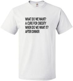 £9.99 What Do We Want? A Cure For #Obesity #Funny Mens #Tshirt - Worldwide Delivery #slogan