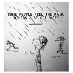 Some people feel the rain others just get wet.