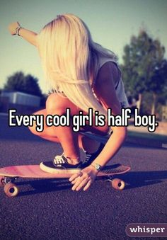 """""""Every cool girl is half boy."""" and its true"""