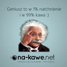 Geniusz to w 1% natchnienie i w 99% kawa :)