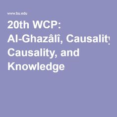 In this paper I show that al-Ghazâlî's and Ibn Rushd's theories of causality are closely related to their epistemologies. The difference between the two thinkers can be briefly summerized as follows. For Ibn Rushd, the paradigm of human knowledge is demonstrative science; for al-Ghazâlî, in contrast, the paradigm of human knowledge is (or at least includes) revelation. Yet both remain committed to the possibility of Aristotelian science and its underlying principles.