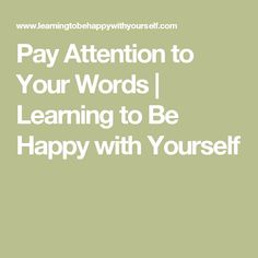 Pay Attention to Your Words | Learning to Be Happy with Yourself