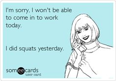 Im sorry, I wont be able to come in to work today. I did squats yesterday.