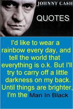 """""""I'd like to wear a rainbow every day, and tell the world that everything is o.k. But I'll try to carry off a little darkness on my back, Until things are brighter. I'm the Man in Black"""" is another of my favorite quotes from Johnny Cash"""