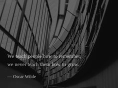 We teach people how to remember, we never teach them how to grow. —Oscar Wilde