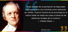 ... William Blake: Si las puertas de la percepción se depurasen, todo aparecería a los hombres como realmente es: infinito...