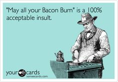 """""""May all your Bacon Burn"""" is a 100% acceptable insult. 
