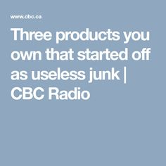 Three products you own that started off as useless junk   CBC Radio
