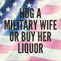 Hug a military wife or buy her liquor. (Or a Marine Mom!) LOL Yes some days this is needed Military Quotes, Military Love, Army Love, Military Humor, Military Girlfriend, Military Spouse, Military Relationships, Deployed Boyfriend, Distance Relationships