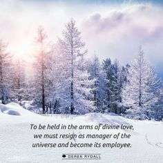 To be held in the arms of divine love, we must resign as manager of the universe and become its employee.
