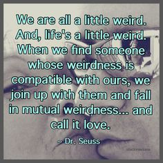 """""""We are all a little weird. And, life's a little weird. When we find someone whose weirdness is compatible with ours, we join up with them and fall in mutual weirdness... and call it love."""" ~ Dr. Seuss #quote"""