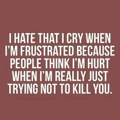 """Story of my life: """"I hate that I cry when I'm frustrated, because people think I'm hurt when I'm really just trying not to kill you. Life Quotes Love, Badass Quotes, Quotes To Live By, Me Quotes, Funny Quotes, Sarcastic Quotes, Wise Words, Decir No, Favorite Quotes"""
