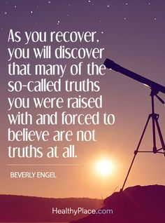 Quote on abuse: As you recover, you will discover that many of the so-called truths you were raised with and forced to believe are not truths at all - Beverly Engel. www.HealthyPlace.com