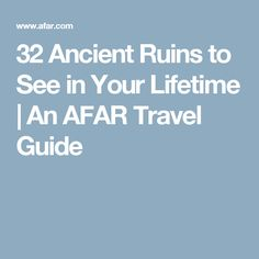 32 Ancient Ruins to See in Your Lifetime | An AFAR Travel Guide