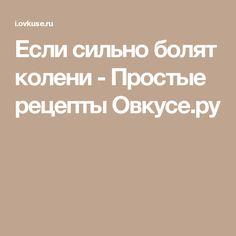 Если сильно болят колени - Простые рецепты Овкусе.ру