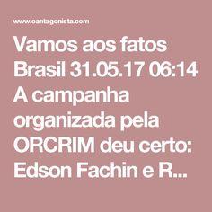 Vamos aos fatos  Brasil 31.05.17 06:14 A campanha organizada pela ORCRIM deu certo: Edson Fachin e Rodrigo Janot foram massacrados na imprensa e na internet. Mas os fatos – como a multa de 10,3 bilhões de reais da JBS (corrigida pelo IPCA) – vão acabar demonstrando o acerto de suas decisões.
