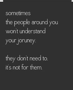 """Sometimes The People Around You Won't Understand Your Journey. They Don't Need To. It's Not For Them."""