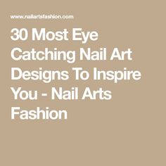 30 Most Eye Catching Nail Art Designs To Inspire You - Nail Arts Fashion