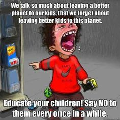 We talk so much about leaving a better planet to our kids, that we forget about leaving better kids to this planet. Educate your children! Planet For Kids, Spoiled Kids, Spoiled Rotten, Pet Peeves, Foster Care, Quotes For Kids, Our Kids, Your Child, The Fosters