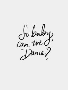 So Baby, Can We Dance?   #quotes  #words