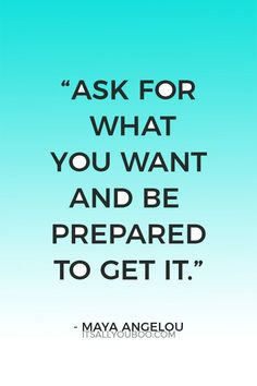 """""""Ask for what you want and be prepared to get it"""" - Maya Angelou."""