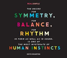 """The desire for symmetry, for balance, for rhythm in form as well as in sound, is one of the most inveterate of human instincts."" —Edith Wharton"