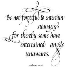 Be not forgetful to entertain strangers: for thereby some have entertained angels unawares...  Hebrew 13:2