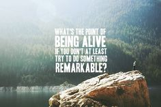 """""""what's the point of being alive if you don't at least try to do something remarkable?"""""""