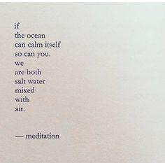 Positive Quotes : QUOTATION – Image : Quotes Of the day – Description If the ocean can calm itself so can you. We are both salt water muxed with air. – Meditation Sharing is Power – Don't forget to share this quote ! Quotes To Live By, Me Quotes, Motivational Quotes, Inspirational Quotes, Wisdom Quotes, Positive Quotes, Crush Quotes, Encouragement Quotes, Happy Quotes