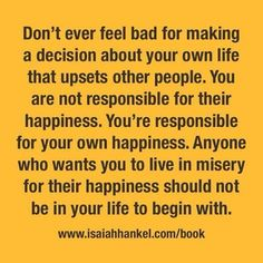 Quotes about Happiness : Don't ever feel bad for making a decision about your own life that upsets ot