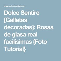 Dolce Sentire {Galletas decoradas}: Rosas de glasa real facilísimas {Foto Tutorial}