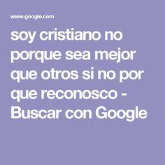soy cristiano no porque sea mejor que otros si no por que reconosco - Buscar con Google