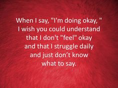 "When I say, ""I'm doing okay"" I wish you could understand that I don't ""feel"" okay and that I struggle daily and just don't know what to say."