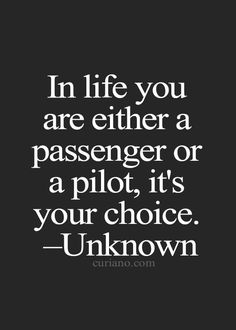 In life you are either a passenger or a pilot, it's your choice...