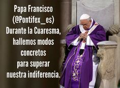 Papa Francisco (@Pontifex_es) 17/2/15 4:30 a.m. Durante la Cuaresma, hallemos modos concretos para superar nuestra indiferencia.