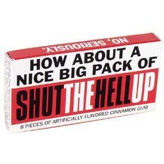 Shut The Hell Up Gum- To have when on public transportation. For those strap holders who are loud and obnoxious.