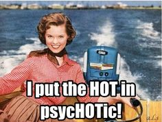 I put the HOT in psycHOTic!