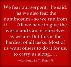 We fear our serpent, he said, ''as we also fear the numinosum - so we run from it. . . . All we have to give the world and God is ourselves as we are. But this is the hardest of all tasks. Most of us want others to do it for us, to carry us along.. . .